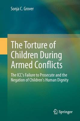 Torture of Children During Armed Conflicts: The ICC's Failure to Prosecute and the Negation of Children's Human Dignity 2014 ed.