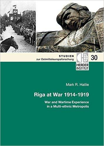 Riga at War 1914-1919  War and Wartime Experience in a Multi-ethnic Metropolis  2014