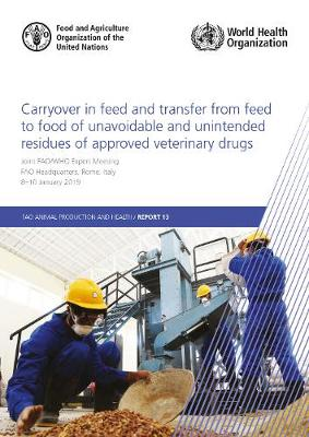 Carryover in Feed and Transfer from Feed to Food of Unavoidable and   Unintended Residues of Approved Veterinary Drugs: Report of the Joint FAO/WHO Expert Meeting - 8-10 January 2019, FAO   Headquarters, Rome, Italy