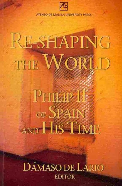 Re-shaping the World: Philip II of Spain and His Time illustrated edition