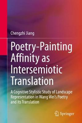 Poetry-Painting Affinity as Intersemiotic Translation: A Cognitive Stylistic Study of Landscape Representation in Wang Wei's Poetry   and its Translation 1st ed. 2020