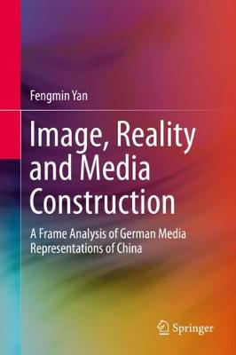 Image, Reality and Media Construction: A Frame Analysis of German Media Representations of China 1st ed. 2020