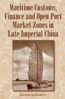 Maritime Customs, Finance and Open Port Market Zones in Late Imperial China: Maritime Customs and Open Port Market Zones