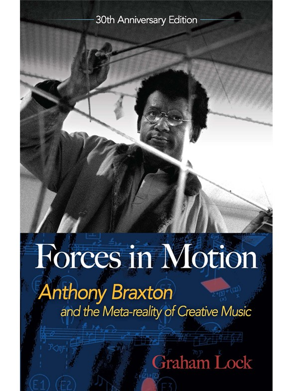 Graham Lock: Forces In Motion - Anthony Braxton And The Meta-Reality Of Creative Music: Interviews And Tour Notes, England 1985