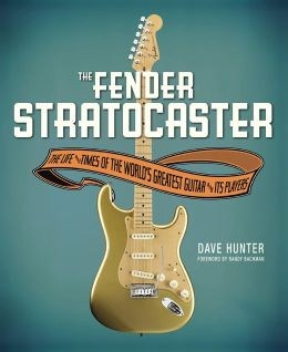 Dave Hunter: The Fender Stratocaster - The Life And Times Of the World's Greatest Guitar And Its Players