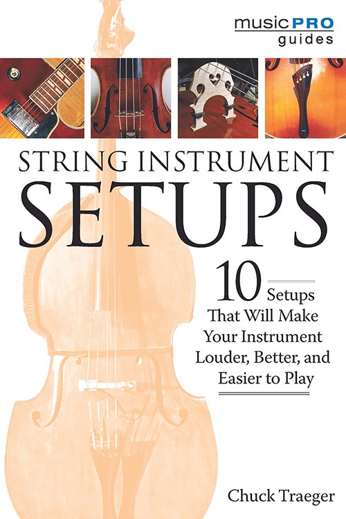 Chuck Traeger: String Instrument Setups - 10 Setups That Will Make Your Instrument Louder, Better And Easier To Play