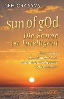 Sun of gOd - Die Sonne ist intelligent: Sind wir wirklich der Höhepunkt der Evolution?